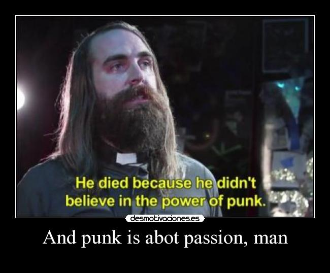 And punk is abot passion, man -