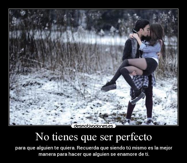 No tienes que ser perfecto - para que alguien te quiera. Recuerda que siendo t mismo es la mejor