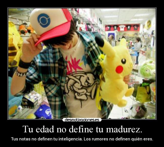 Tu edad no define tu madurez. -