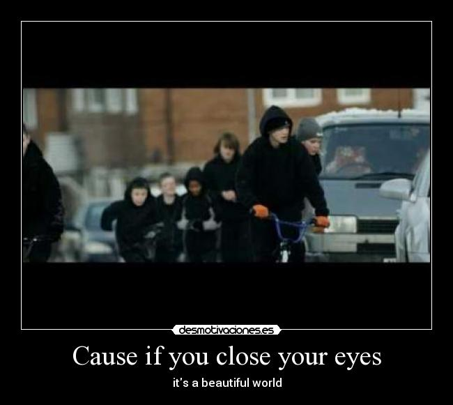Cause if you close your eyes - its a beautiful world