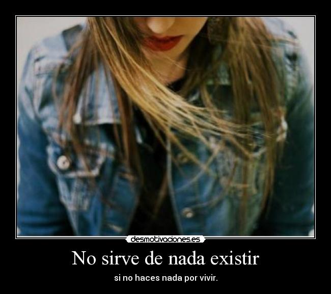 No sirve de nada existir - si no haces nada por vivir.