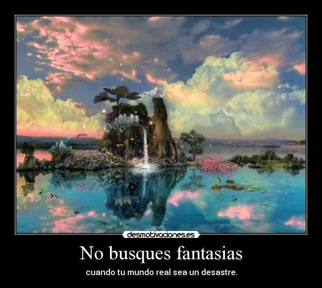 No busques fantasias - cuando tu mundo real sea un desastre.