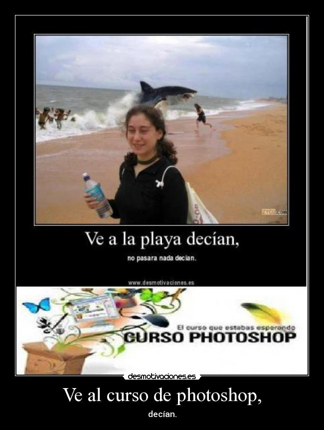 Ve al curso de photoshop, - decían.