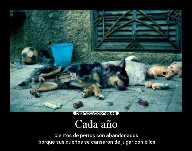 carteles each year hundreds dogs are abandoned because their owners are tired playing with them desmotivaciones