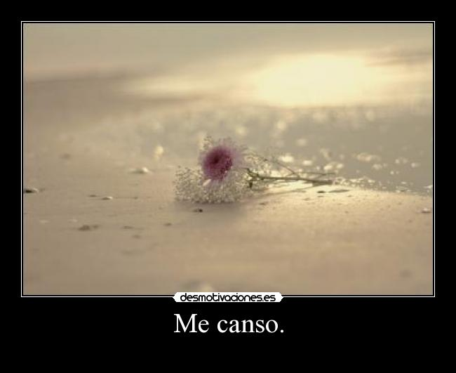 Me canso. -