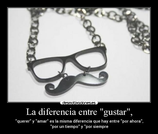La diferencia entre gustar, - querer y amar es la misma diferencia que hay entre por ahora,