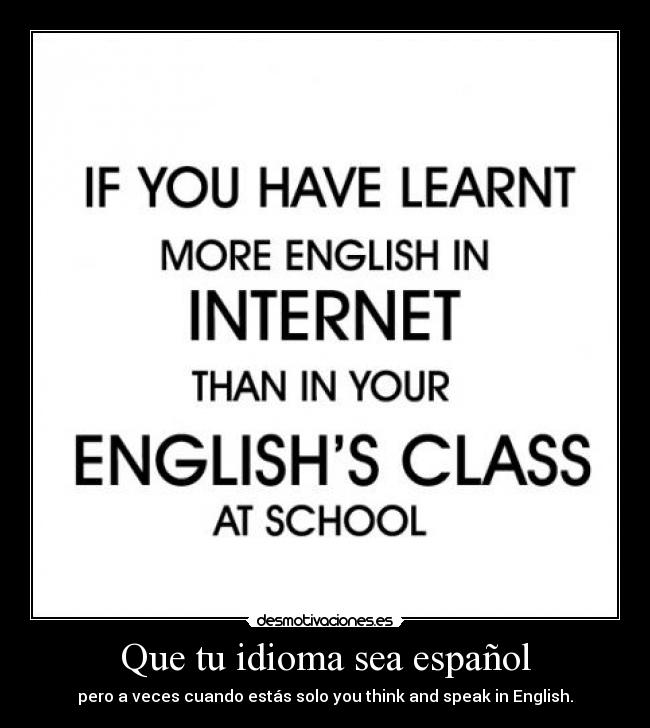 Que tu idioma sea español - pero a veces cuando estás solo you think and speak in English.