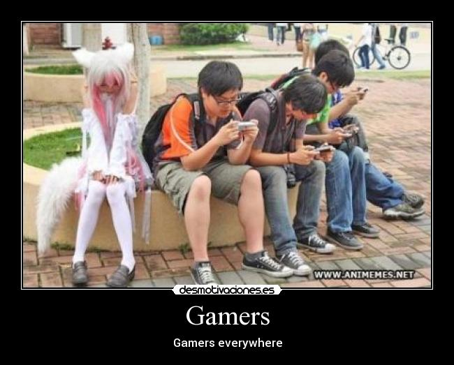 Gamers - Gamers everywhere
