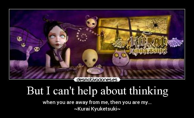 But I cant help about thinking - when you are away from me, then you are my... ~Kurai Kyuketsuki~