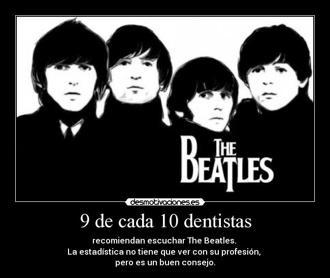 9 de cada 10 dentistas - recomiendan escuchar The Beatles. 