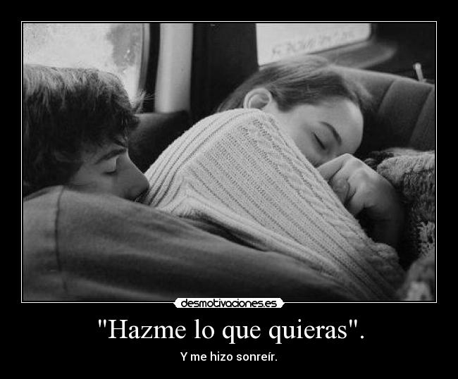 Hazme lo que quieras. - Y me hizo sonrer.
