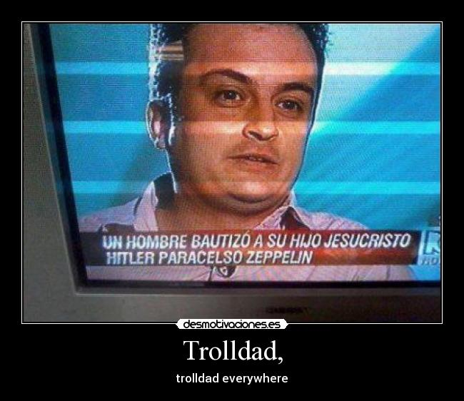 Trolldad, - trolldad everywhere