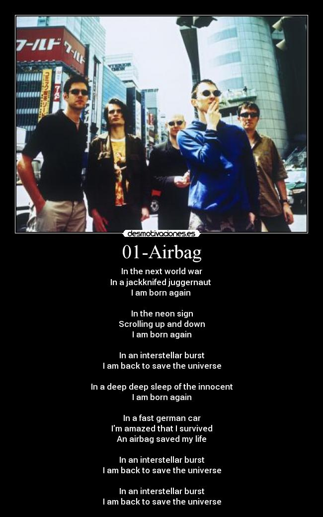 01-Airbag - In the next world war In a jackknifed juggernaut  I am born again   In the neon sign Scrolling up and down I am born again  In an interstellar burst I am back to save the universe  In a deep deep sleep of the innocent I am born again  In a fast german car Im amazed that I survived An airbag saved my life  In an interstellar burst I am back to save the universe  In an interstellar burst I am back to save the universe