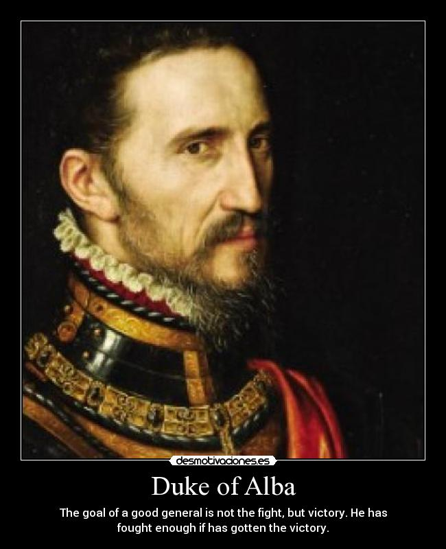 Duke of Alba - The goal of a good general is not the fight, but victory. He has fought enough if has gotten the victory.