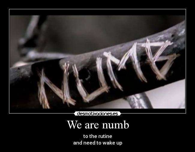 We are numb - to the rutine and need to wake up