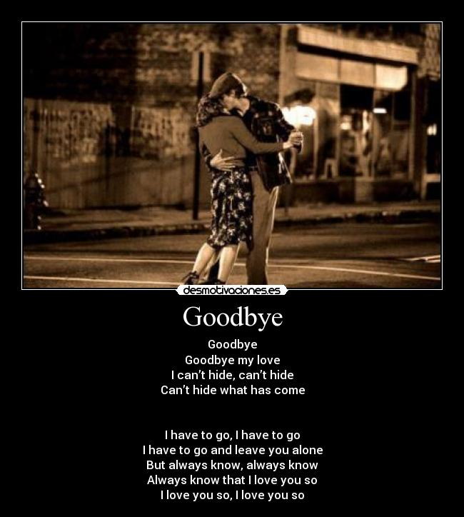Goodbye - Goodbye Goodbye my love I can't hide, can't hide Can't hide what has come   I have to go, I have to go I have to go and leave you alone But always know, always know Always know that I love you so I love you so, I love you so