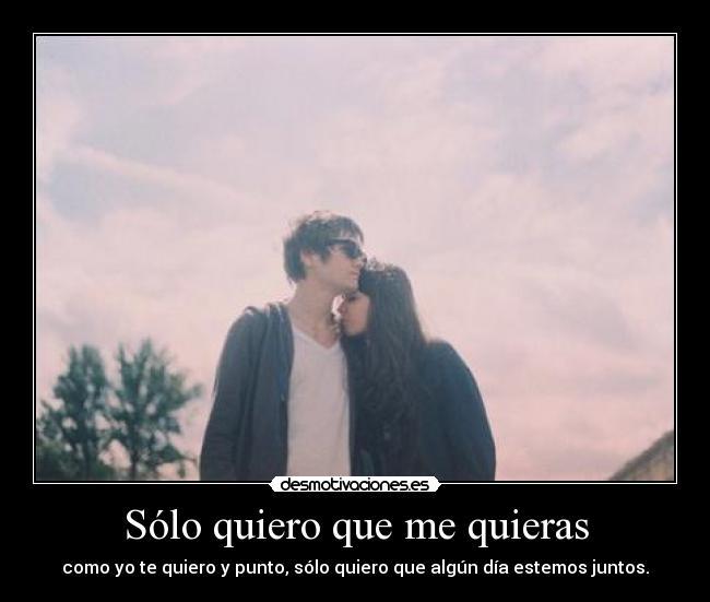 Solo Quiero Que me Quieras Como yo te Quiero Sólo Quiero Que me Quieras