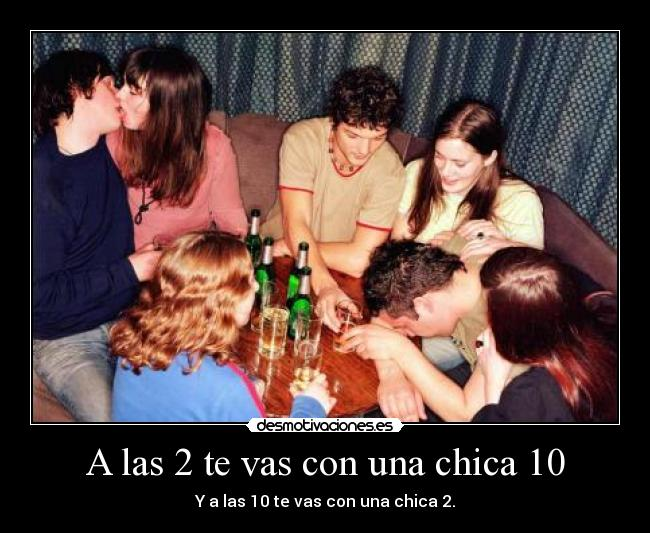 A las 2 te vas con una chica 10 - Y a las 10 te vas con una chica 2.