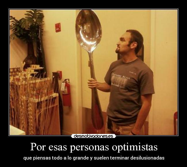 Por esas personas optimistas - que piensas todo a lo grande y suelen terminar desilusionadas