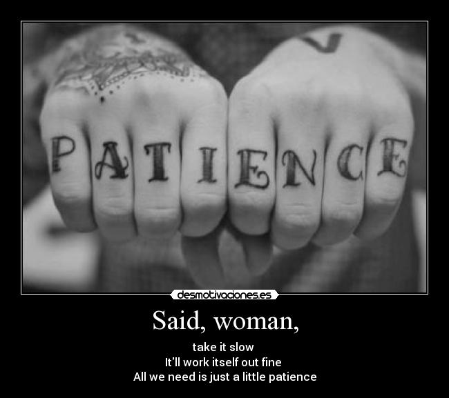 Said, woman, - take it slow  Itll work itself out fine  All we need is just a little patience