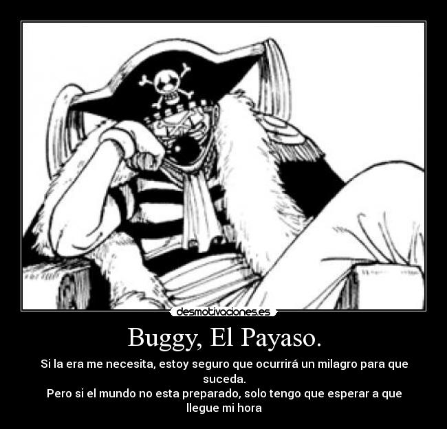 Buggy, El Payaso. - Si la era me necesita, estoy seguro que ocurrir un milagro para que suceda.