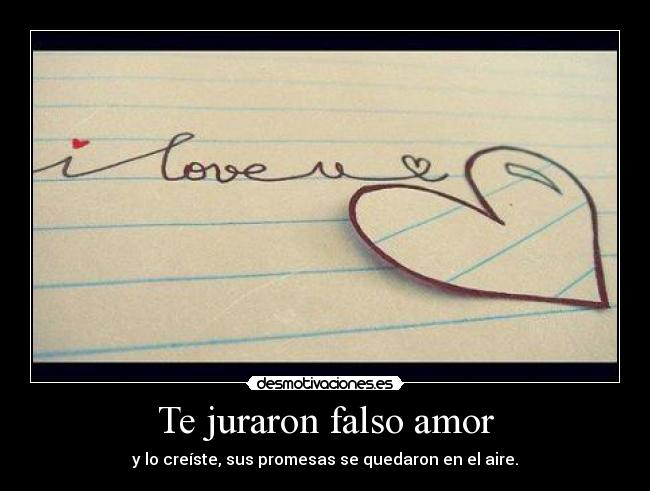 Te juraron falso amor - y lo creste, sus promesas se quedaron en el aire.