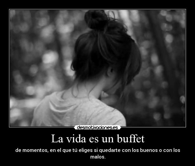La vida es un buffet - de momentos, en el que t eliges si quedarte con los buenos o con los malos.