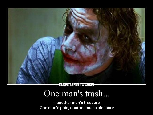 One mans trash... - ...another mans treasure One mans pain, another mans pleasure