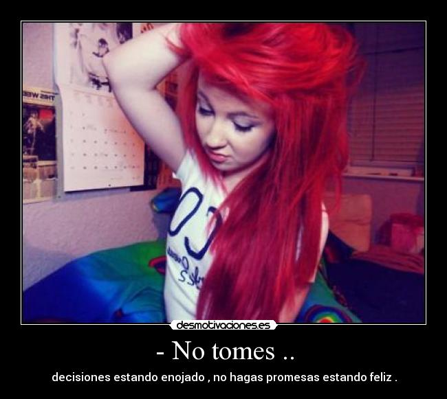 - No tomes .. - decisiones estando enojado , no hagas promesas estando feliz .