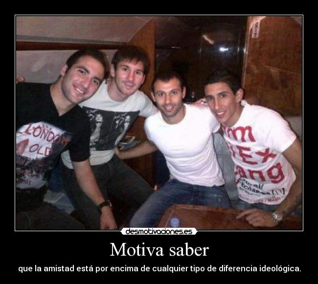 Motiva saber - que la amistad est por encima de cualquier tipo de diferencia ideolgica.