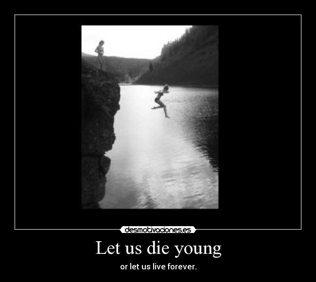 Let us die young - or let us live forever.
