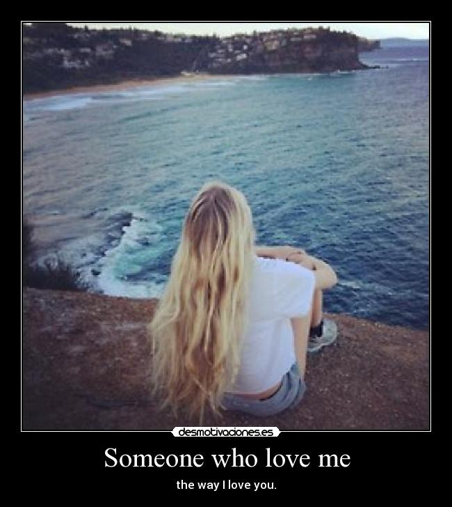 Someone who love me - the way I love you.