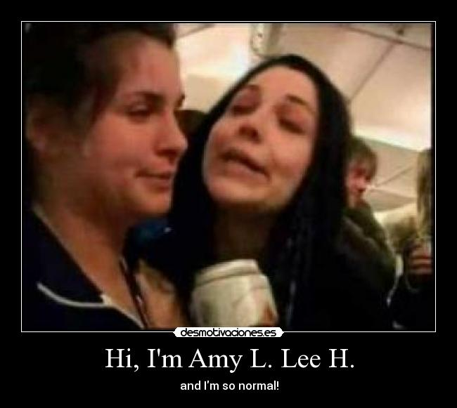 Hi, Im Amy L. Lee H. - and Im so normal!
