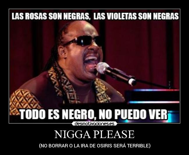 NIGGA PLEASE - (NO BORRAR O LA IRA DE OSIRIS SERÁ TERRIBLE)