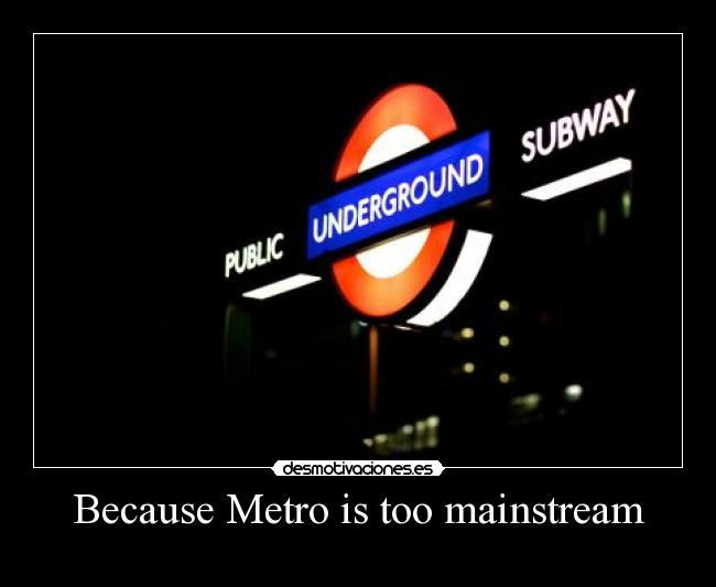 Because Metro is too mainstream -