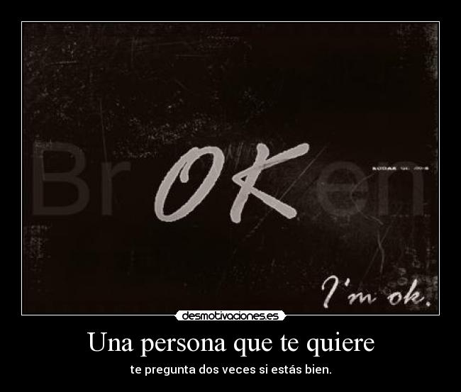 Una persona que te quiere - te pregunta dos veces si estás bien.