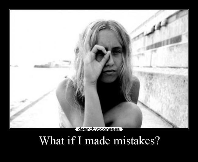 What if I made mistakes? -