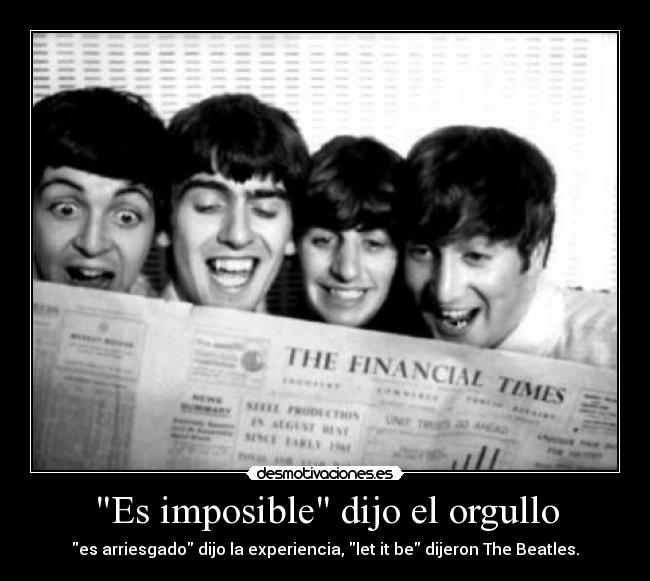 Es imposible dijo el orgullo - es arriesgado dijo la experiencia, let it be dijeron The Beatles.