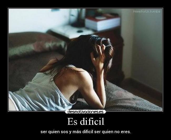 Es dificil - ser quien sos y ms dificil ser quien no eres.