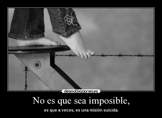 No es que sea imposible, -
