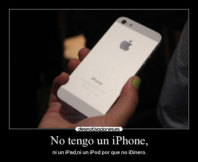 No tengo un iPhone, - ni un iPad,ni un iPod por que no iDinero.