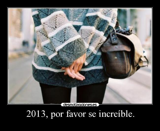 2013, por favor se increíble. -