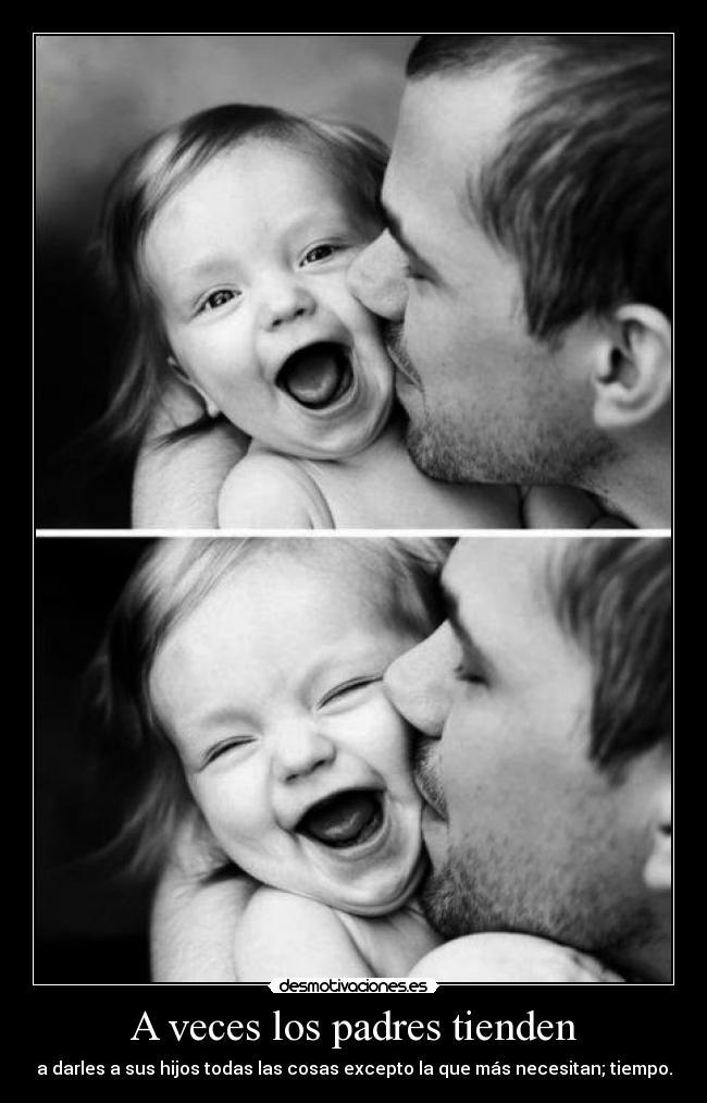 A veces los padres tienden - a darles a sus hijos todas las cosas excepto la que más necesitan; tiempo.