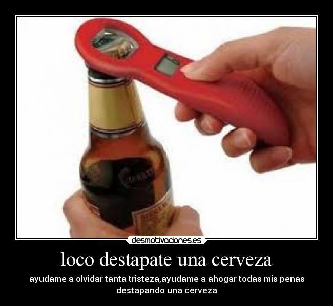 loco destapate una cerveza