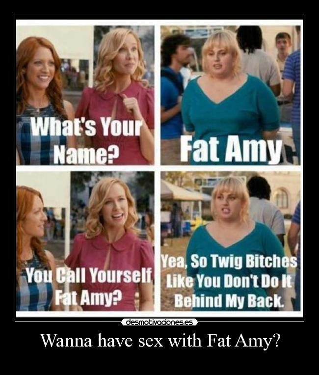 Wanna have sex with Fat Amy? -