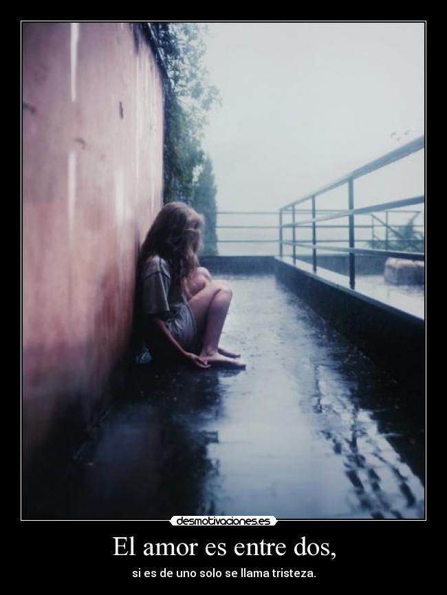 El amor es entre dos, - si es de uno solo se llama tristeza.