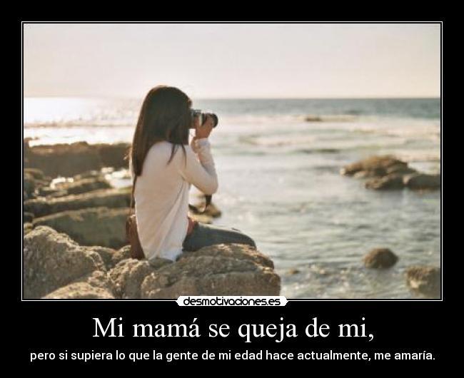 Mi mamá se queja de mi, - pero si supiera lo que la gente de mi edad hace actualmente, me amaría.