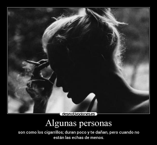 Algunas personas - son como los cigarrillos; duran poco y te dañan, pero cuando no están las echas de menos.