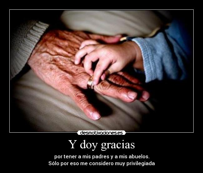 Y doy gracias - por tener a mis padres y a mis abuelos.