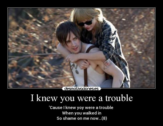 I knew you were a trouble - Cause I knew yoy were a trouble  When you walked in So shame on me now...(8)
